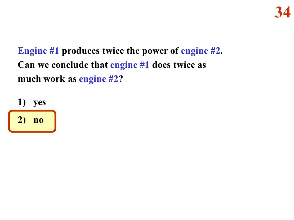 34 Engine #1 produces twice the power of engine #2. Can we conclude that engine #1 does twice as much work as engine #2