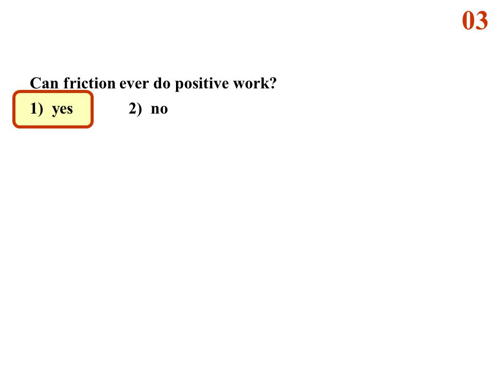03 Can friction ever do positive work 1) yes 2) no