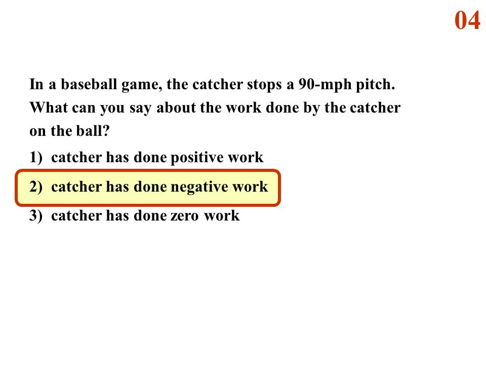04 In a baseball game, the catcher stops a 90-mph pitch. What can you say about the work done by the catcher on the ball