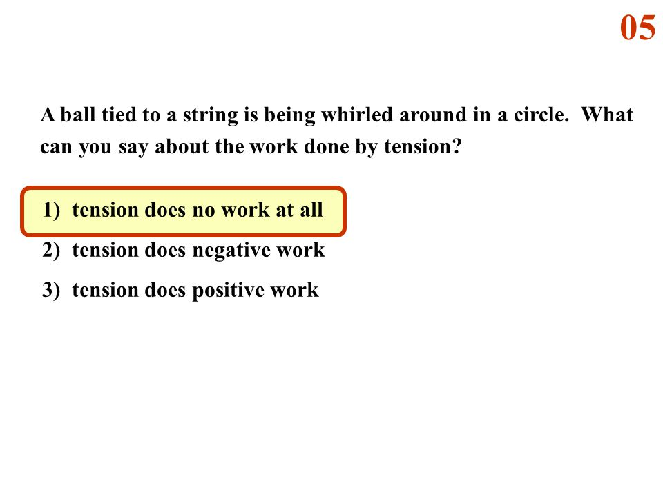 05 A ball tied to a string is being whirled around in a circle. What can you say about the work done by tension
