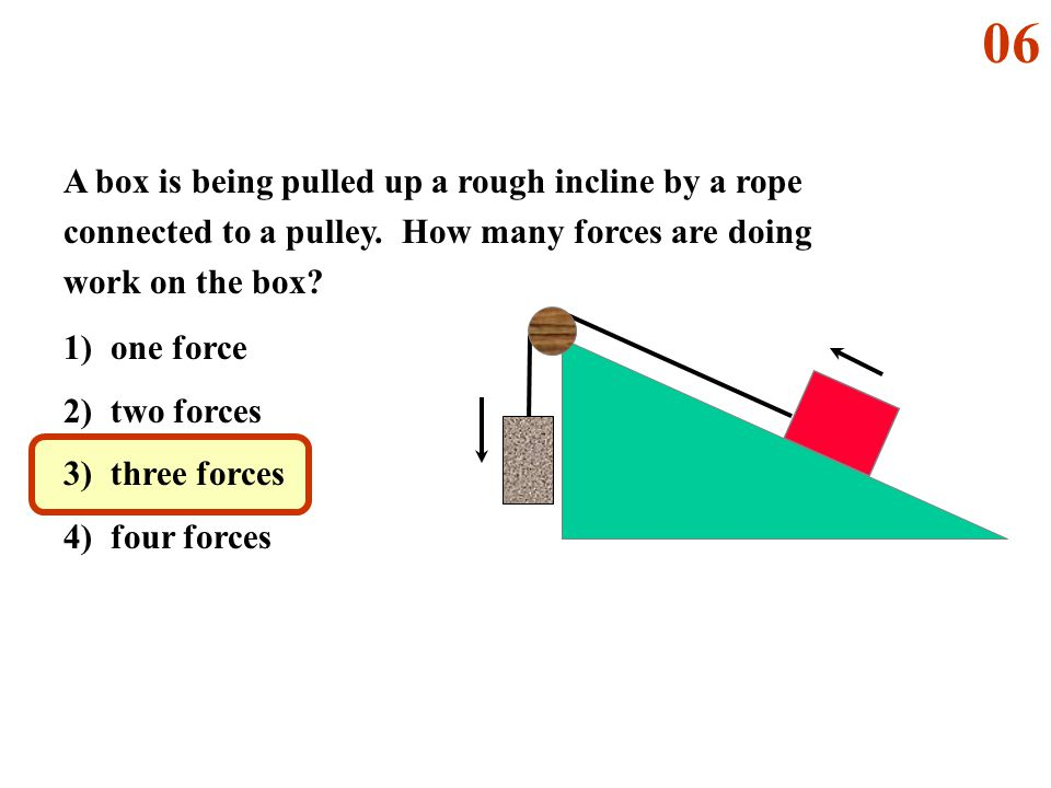 06 A box is being pulled up a rough incline by a rope connected to a pulley. How many forces are doing work on the box