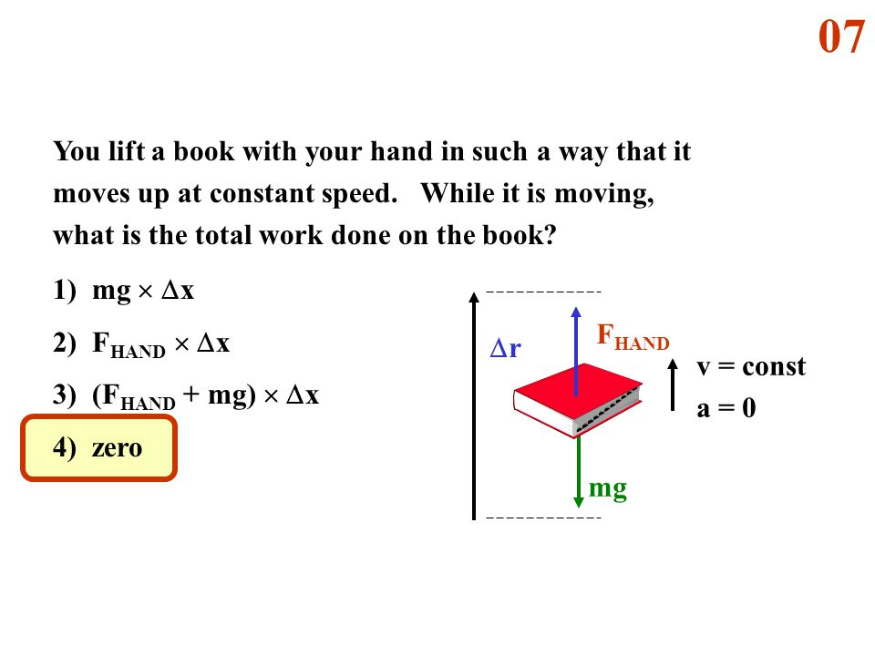 07 You lift a book with your hand in such a way that it moves up at constant speed. While it is moving, what is the total work done on the book