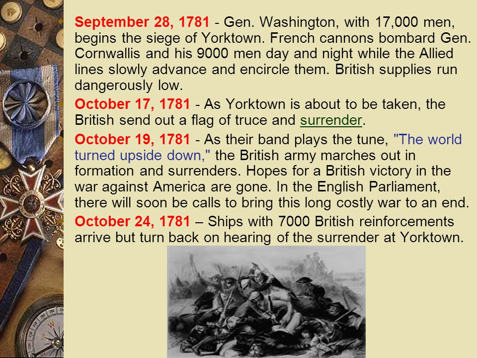 September 28, 1781 - Gen. Washington, with 17,000 men, begins the siege of Yorktown. French cannons bombard Gen. Cornwallis and his 9000 men day and night while the Allied lines slowly advance and encircle them. British supplies run dangerously low.