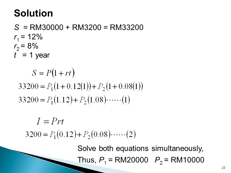 Solution S = RM30000 + RM3200 = RM33200 r1 = 12% r2 = 8% t = 1 year
