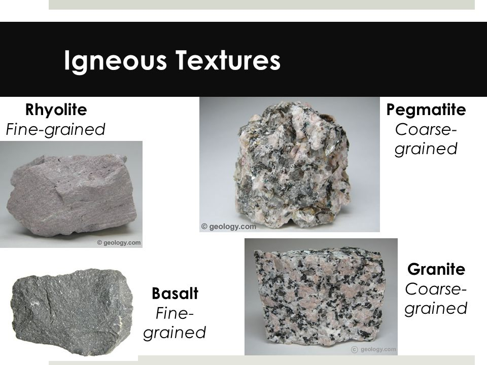 Igneous Textures Rhyolite Fine-grained Pegmatite Coarse- grained