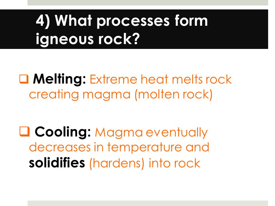 4) What processes form igneous rock