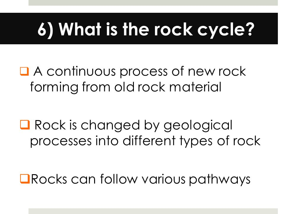 6) What is the rock cycle A continuous process of new rock forming from old rock material.