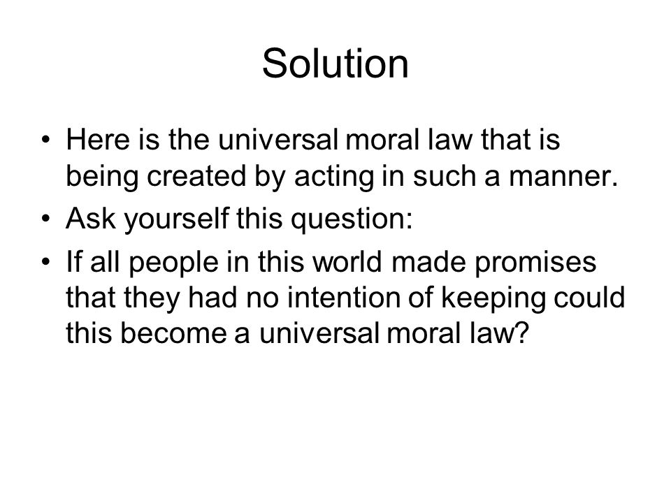 Solution Here is the universal moral law that is being created by acting in such a manner. Ask yourself this question: