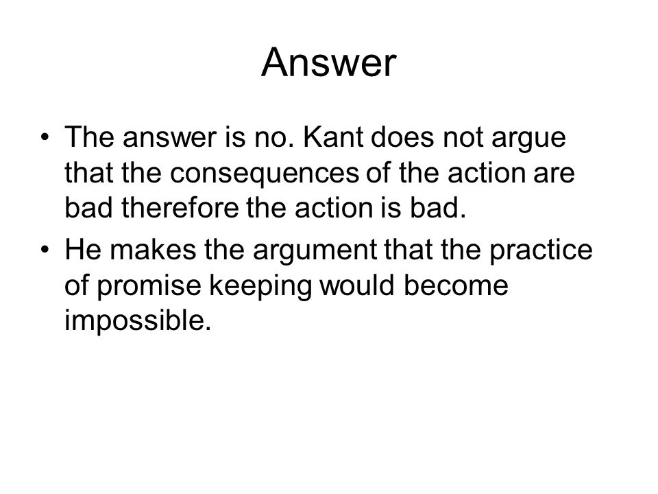 Answer The answer is no. Kant does not argue that the consequences of the action are bad therefore the action is bad.