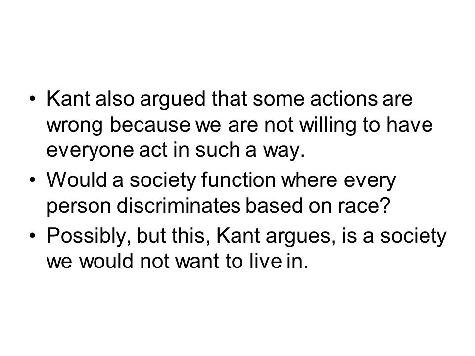 Kant also argued that some actions are wrong because we are not willing to have everyone act in such a way.