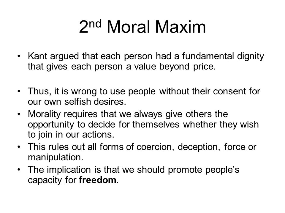 2nd Moral Maxim Kant argued that each person had a fundamental dignity that gives each person a value beyond price.
