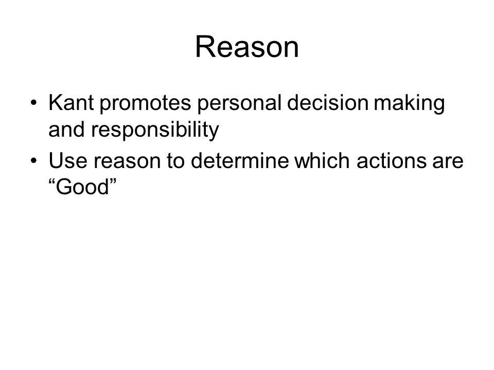 Reason Kant promotes personal decision making and responsibility