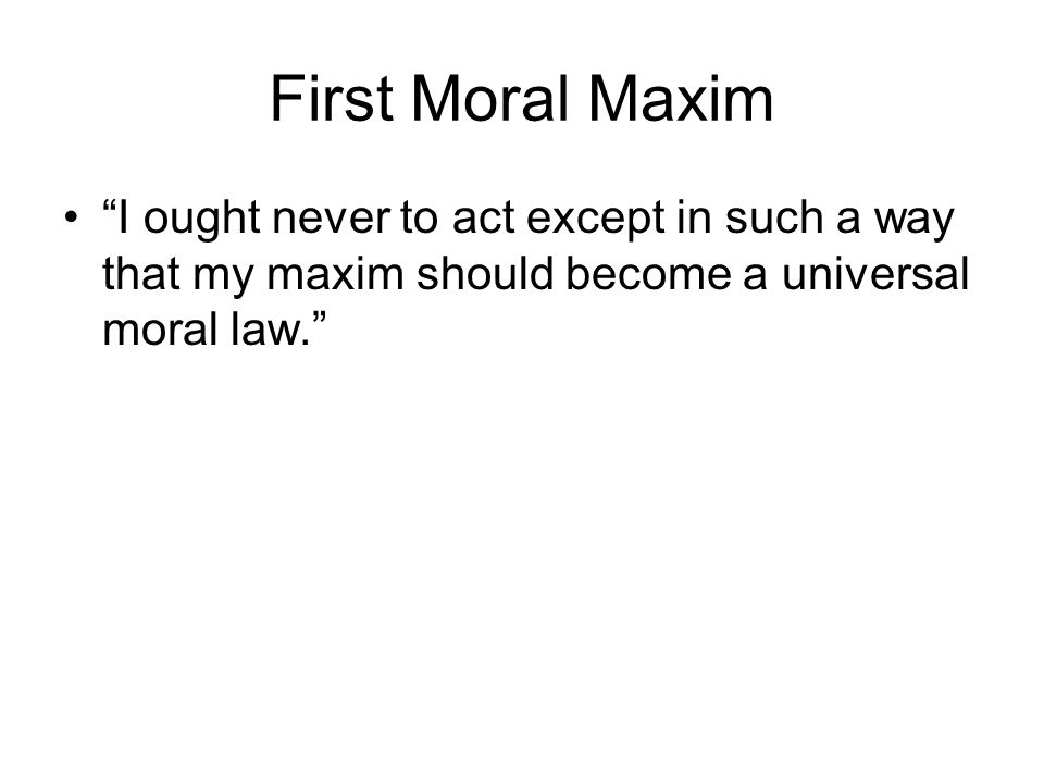 First Moral Maxim I ought never to act except in such a way that my maxim should become a universal moral law.