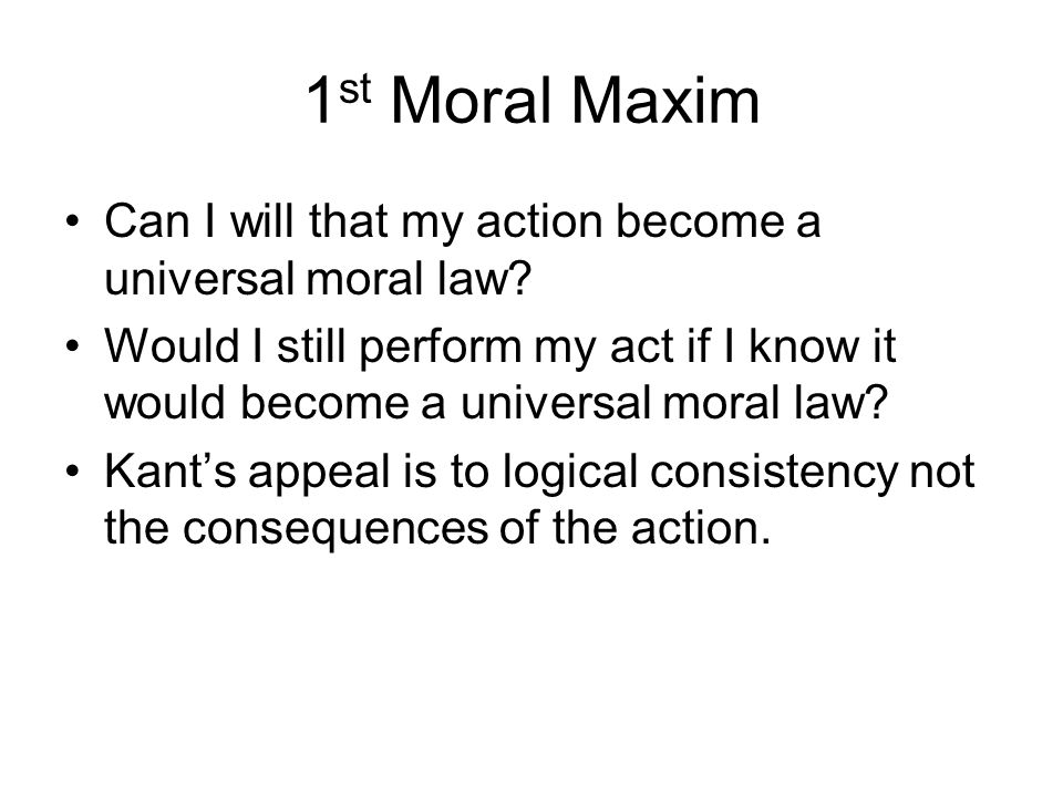 1st Moral Maxim Can I will that my action become a universal moral law
