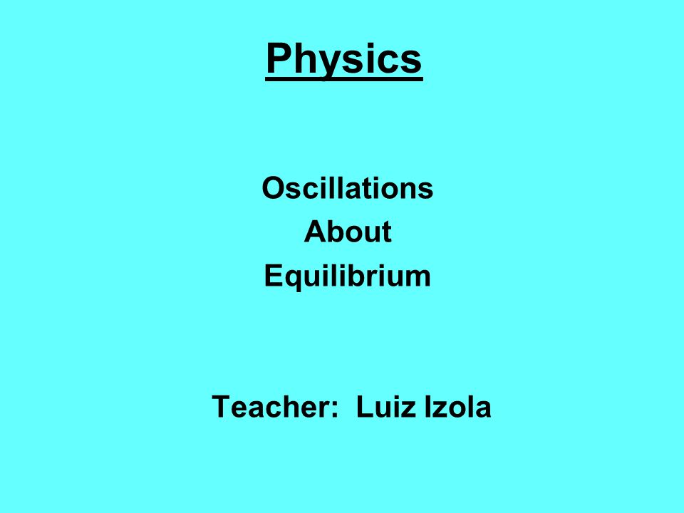 Oscillations About Equilibrium Teacher: Luiz Izola