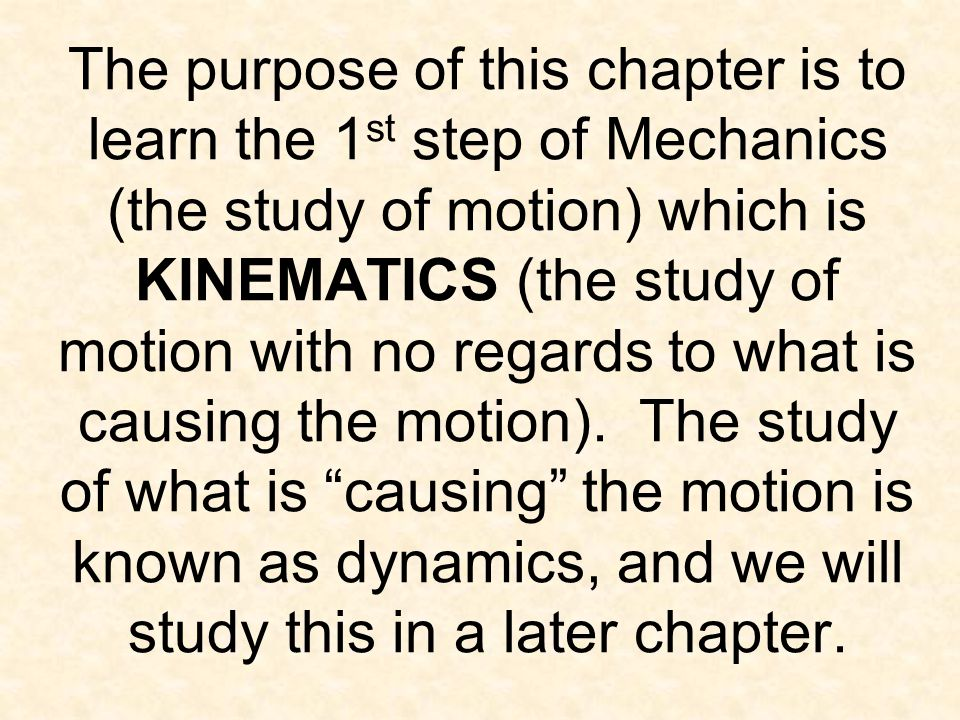 The purpose of this chapter is to learn the 1st step of Mechanics (the study of motion) which is KINEMATICS (the study of motion with no regards to what is causing the motion).