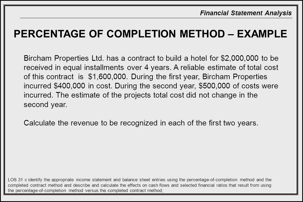 percentage of completion method Completed contract example: percentage-of-completion method: definitions: cost-to-cost method: this is the most common input method used to determine the % completion percentage completion schedule: 1999 2000 2001 costs incurred to date (from prior page.