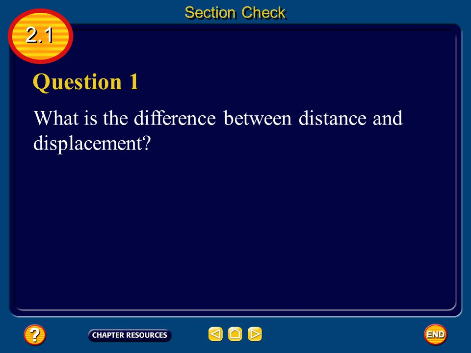 Section Check 2.1 Question 1 What is the difference between distance and displacement