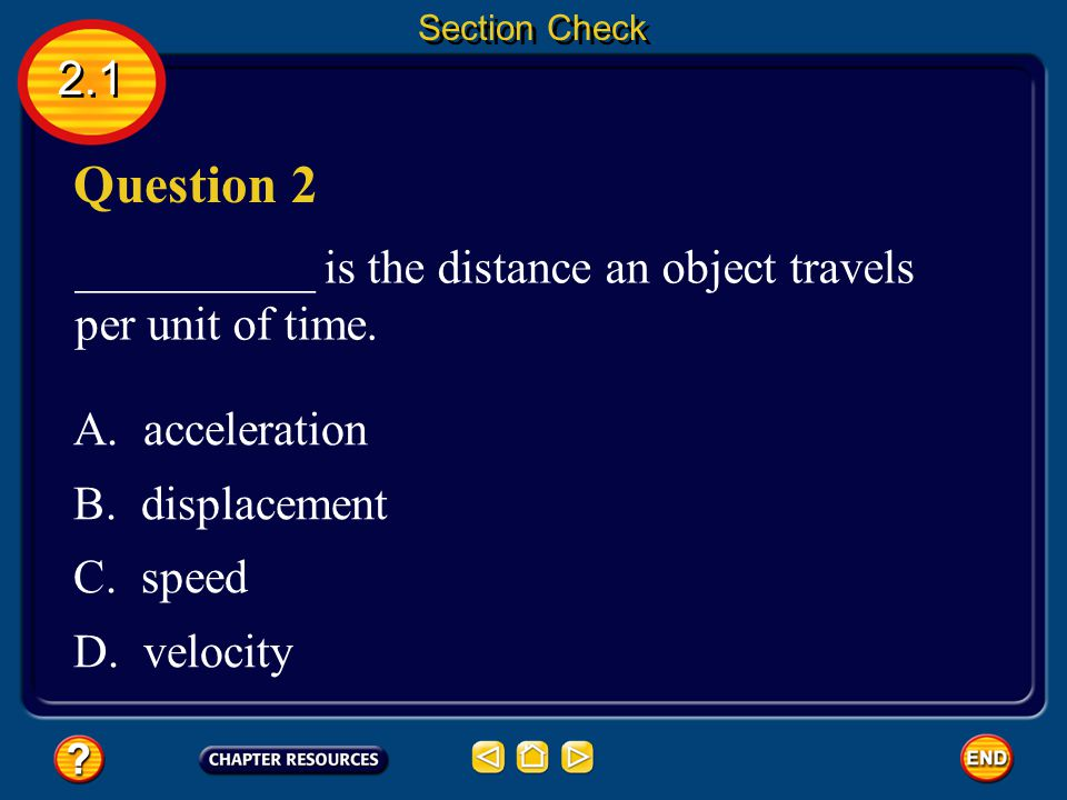 Section Check 2.1. Question 2. __________ is the distance an object travels per unit of time. A. acceleration.