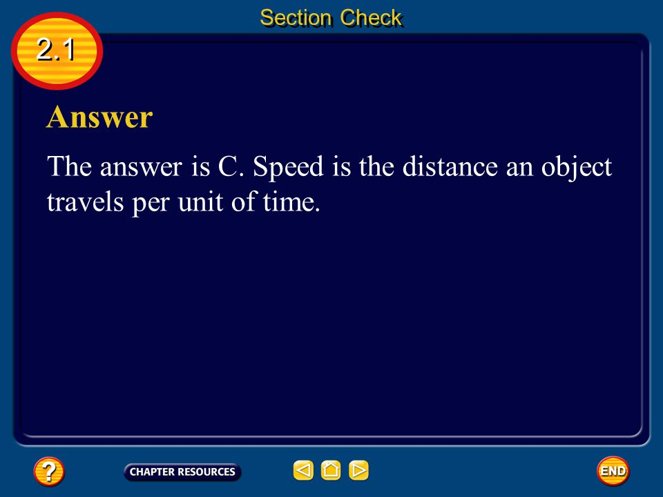 Section Check 2.1 Answer The answer is C. Speed is the distance an object travels per unit of time.