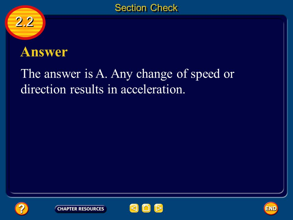 Section Check 2.2 Answer The answer is A. Any change of speed or direction results in acceleration.