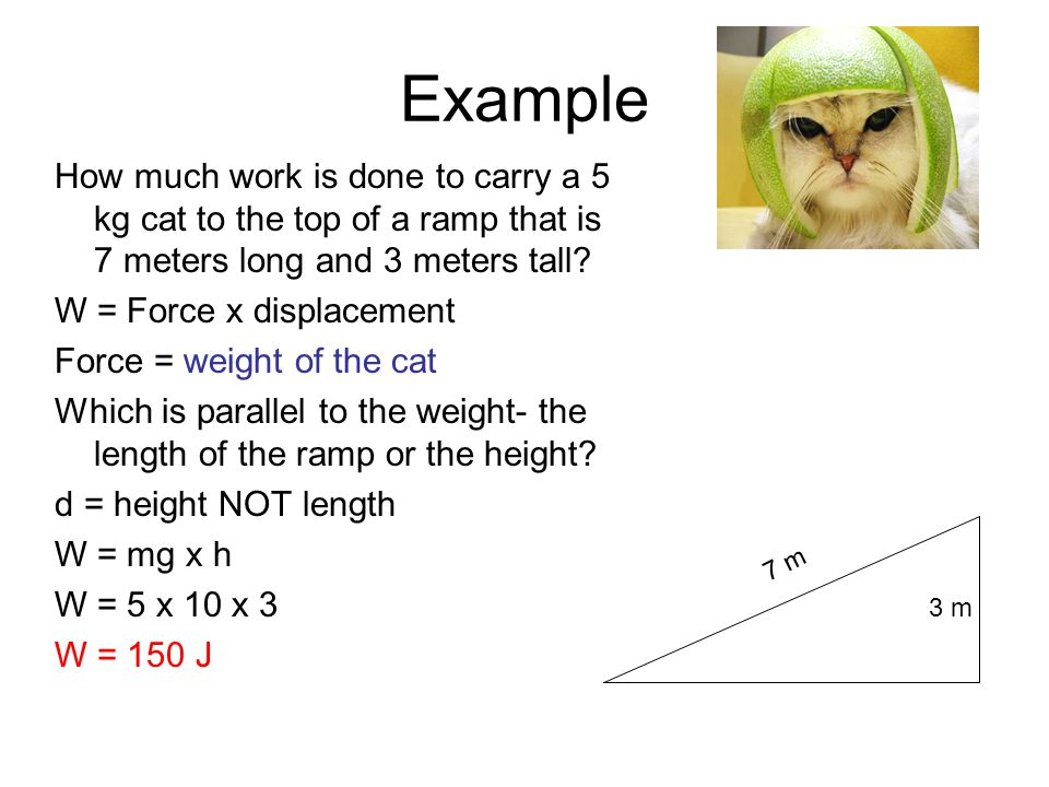 Example How much work is done to carry a 5 kg cat to the top of a ramp that is 7 meters long and 3 meters tall