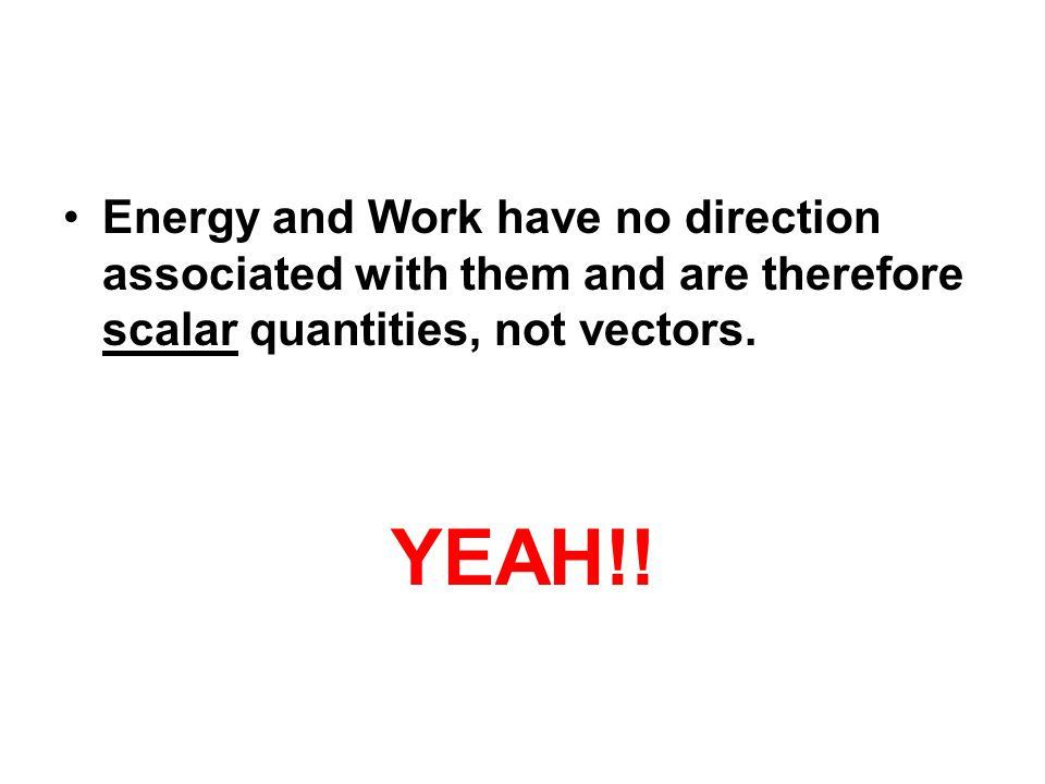 Energy and Work have no direction associated with them and are therefore scalar quantities, not vectors.