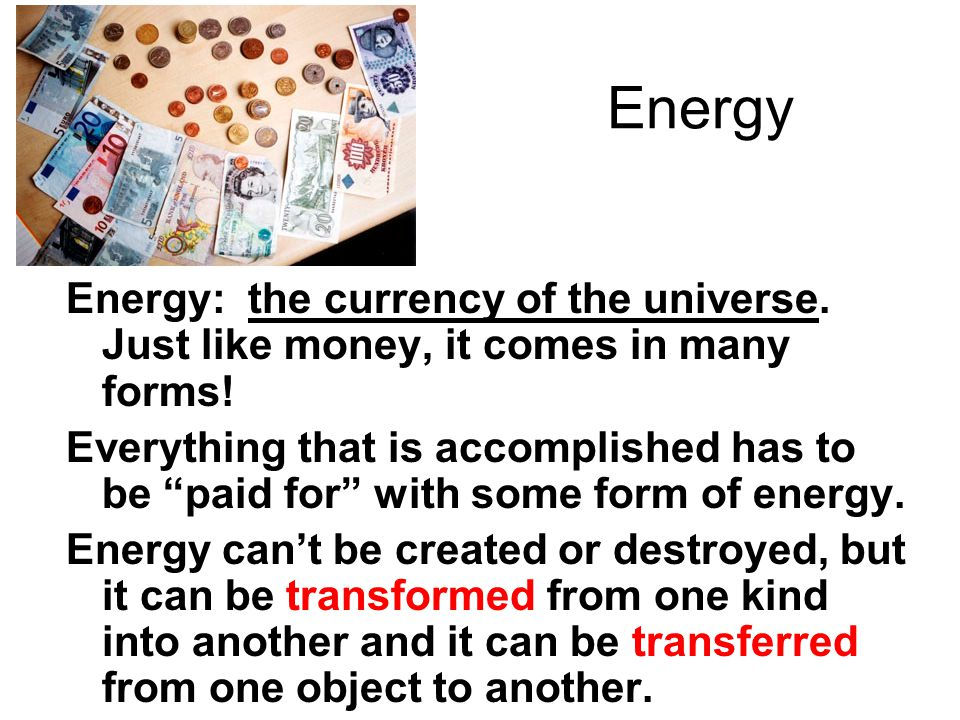 Energy Energy: the currency of the universe. Just like money, it comes in many forms!