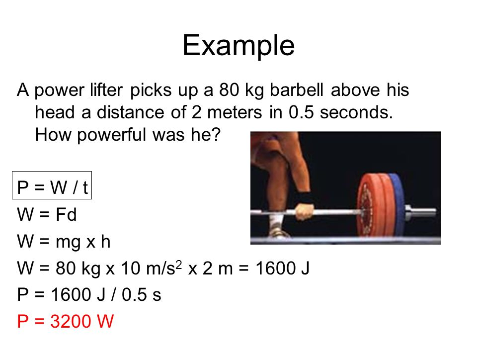 Example A power lifter picks up a 80 kg barbell above his head a distance of 2 meters in 0.5 seconds. How powerful was he