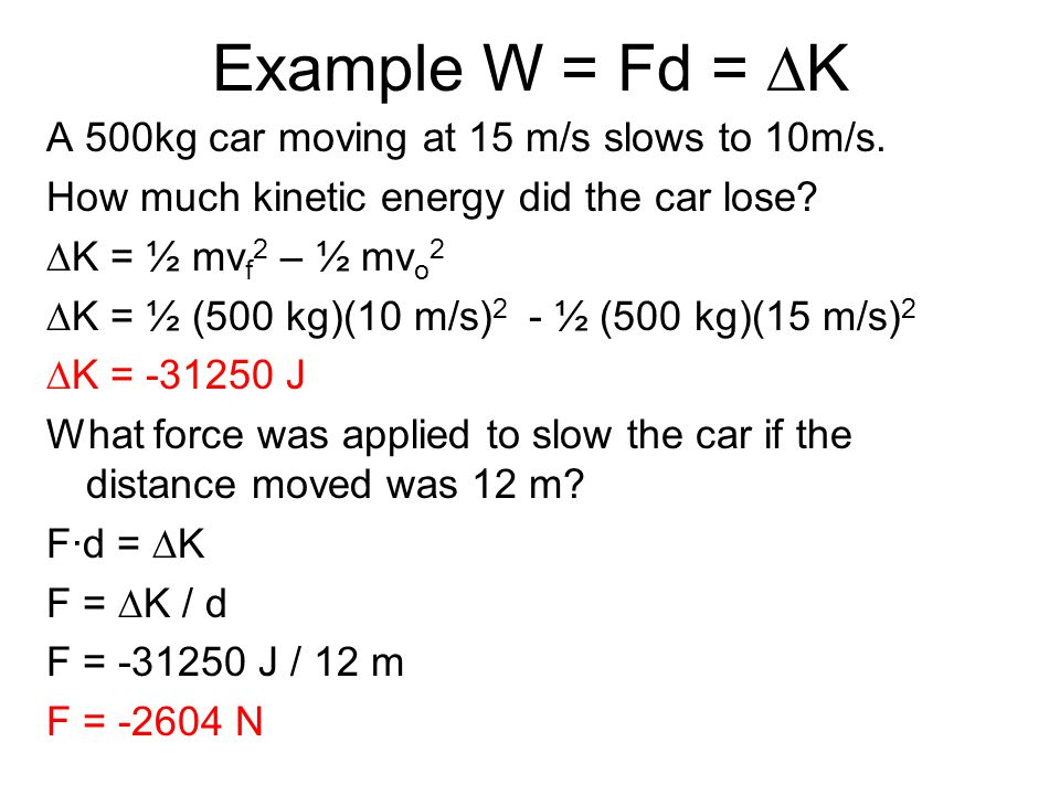 Example W = Fd = DK A 500kg car moving at 15 m/s slows to 10m/s.