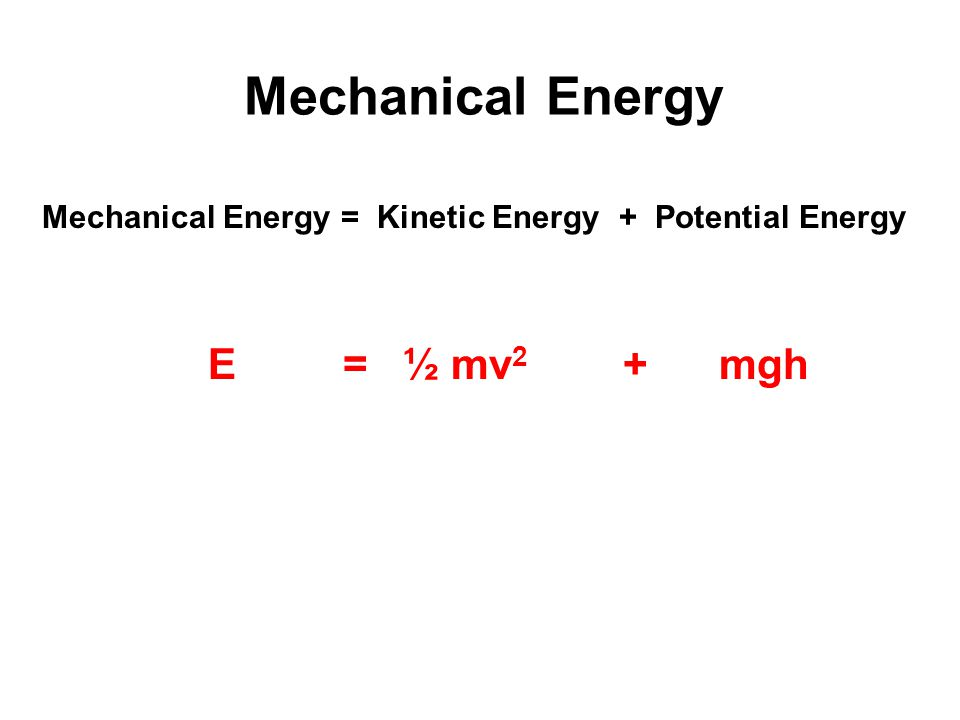 Mechanical Energy E = ½ mv2 + mgh
