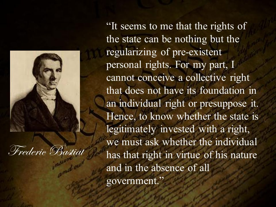 It seems to me that the rights of the state can be nothing but the regularizing of pre-existent personal rights. For my part, I cannot conceive a collective right that does not have its foundation in an individual right or presuppose it. Hence, to know whether the state is legitimately invested with a right, we must ask whether the individual has that right in virtue of his nature and in the absence of all government. .