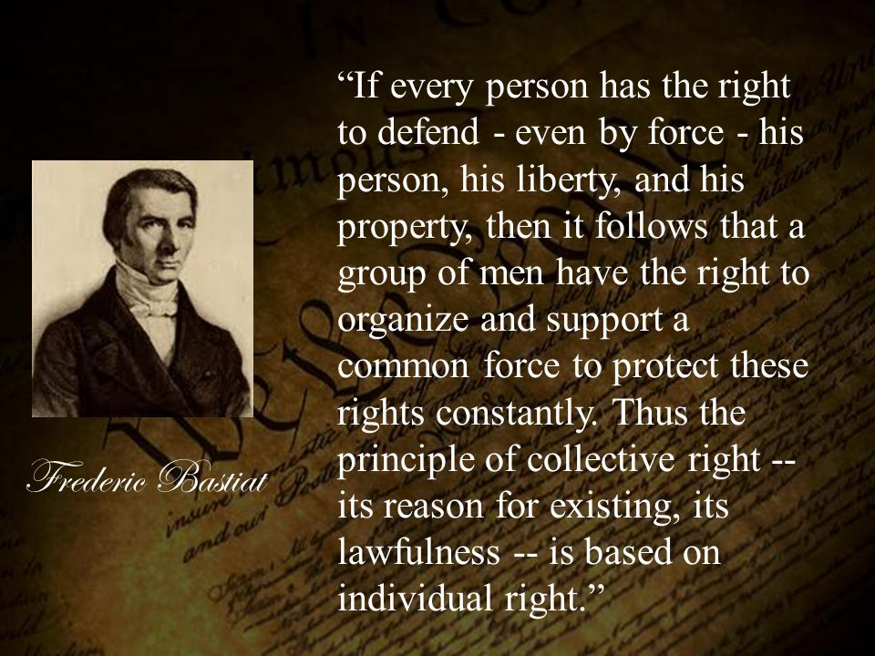 If every person has the right to defend - even by force - his person, his liberty, and his property, then it follows that a group of men have the right to organize and support a common force to protect these rights constantly. Thus the principle of collective right --its reason for existing, its lawfulness -- is based on individual right.