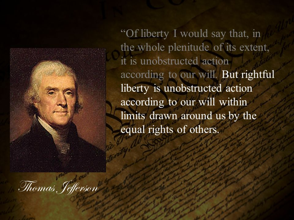 Of liberty I would say that, in the whole plenitude of its extent, it is unobstructed action according to our will. But rightful liberty is unobstructed action according to our will within limits drawn around us by the equal rights of others.