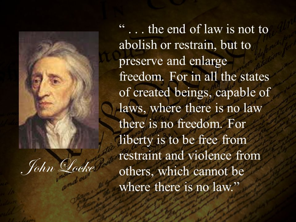 . . . the end of law is not to abolish or restrain, but to preserve and enlarge freedom. For in all the states of created beings, capable of laws, where there is no law there is no freedom. For liberty is to be free from restraint and violence from others, which cannot be where there is no law.