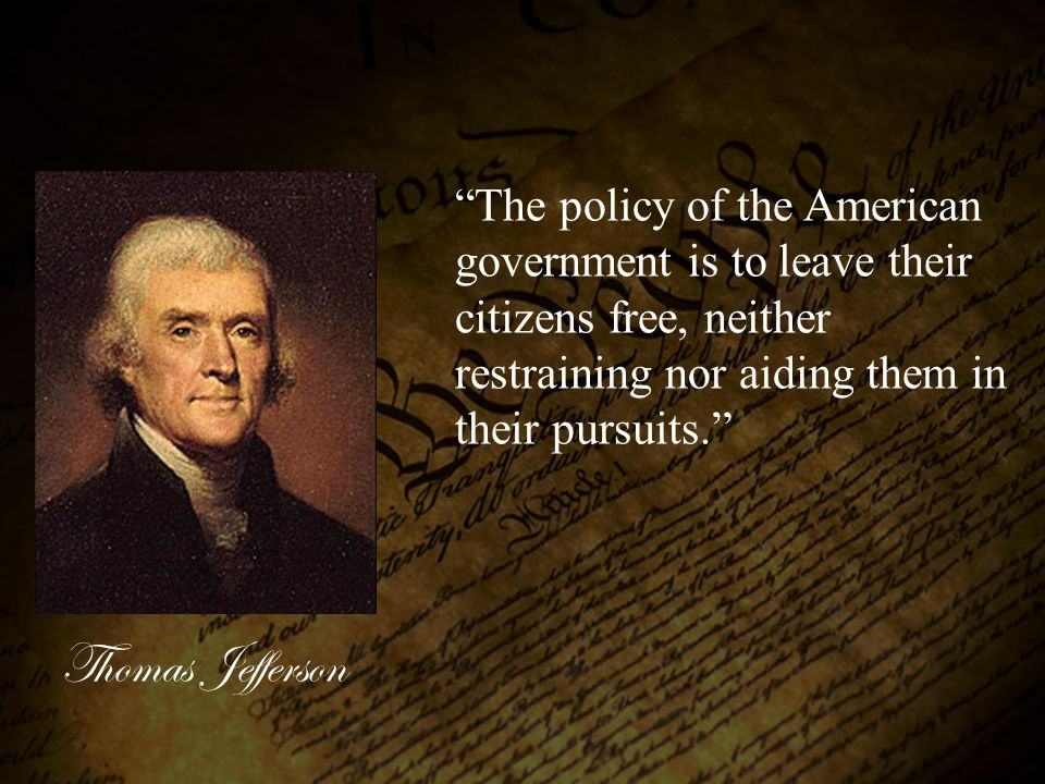 The policy of the American government is to leave their citizens free, neither restraining nor aiding them in their pursuits.