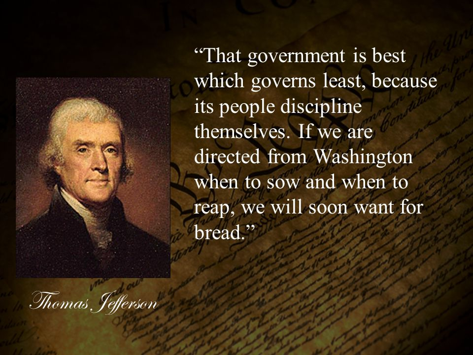 That government is best which governs least, because its people discipline themselves. If we are directed from Washington when to sow and when to reap, we will soon want for bread.