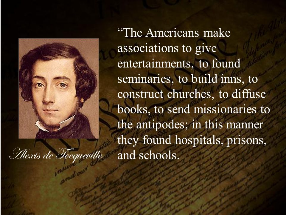 The Americans make associations to give entertainments, to found seminaries, to build inns, to construct churches, to diffuse books, to send missionaries to the antipodes; in this manner they found hospitals, prisons, and schools.