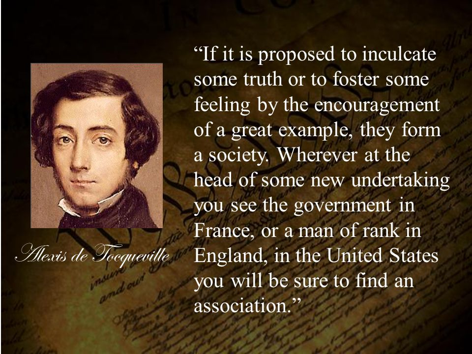 If it is proposed to inculcate some truth or to foster some feeling by the encouragement of a great example, they form a society. Wherever at the head of some new undertaking you see the government in France, or a man of rank in England, in the United States you will be sure to find an association.