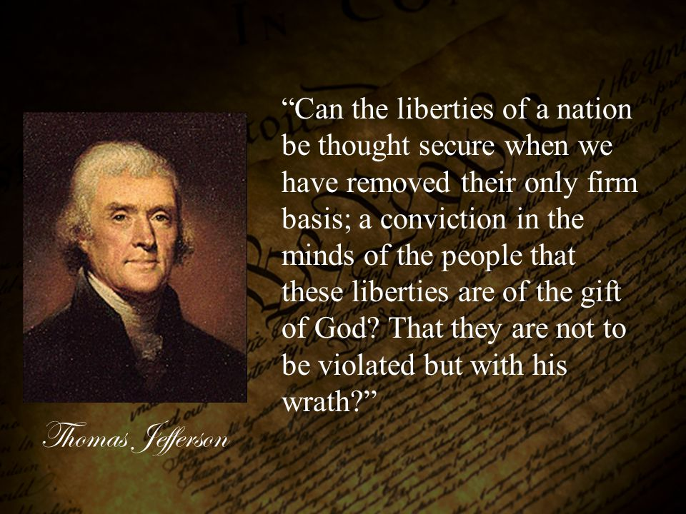 Can the liberties of a nation be thought secure when we have removed their only firm basis; a conviction in the minds of the people that these liberties are of the gift of God That they are not to be violated but with his wrath
