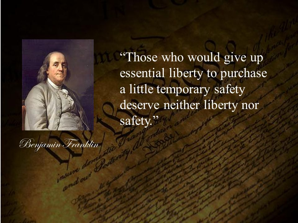 Those who would give up essential liberty to purchase a little temporary safety deserve neither liberty nor safety.