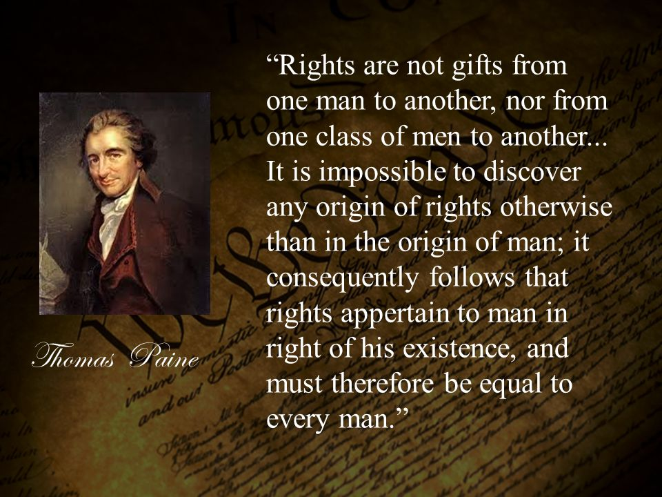 Rights are not gifts from one man to another, nor from one class of men to another... It is impossible to discover any origin of rights otherwise than in the origin of man; it consequently follows that rights appertain to man in right of his existence, and must therefore be equal to every man.