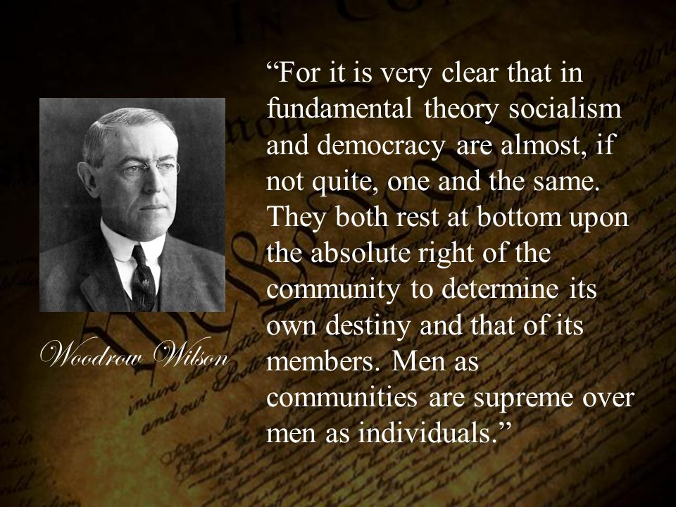 For it is very clear that in fundamental theory socialism and democracy are almost, if not quite, one and the same. They both rest at bottom upon the absolute right of the community to determine its own destiny and that of its members. Men as communities are supreme over men as individuals.