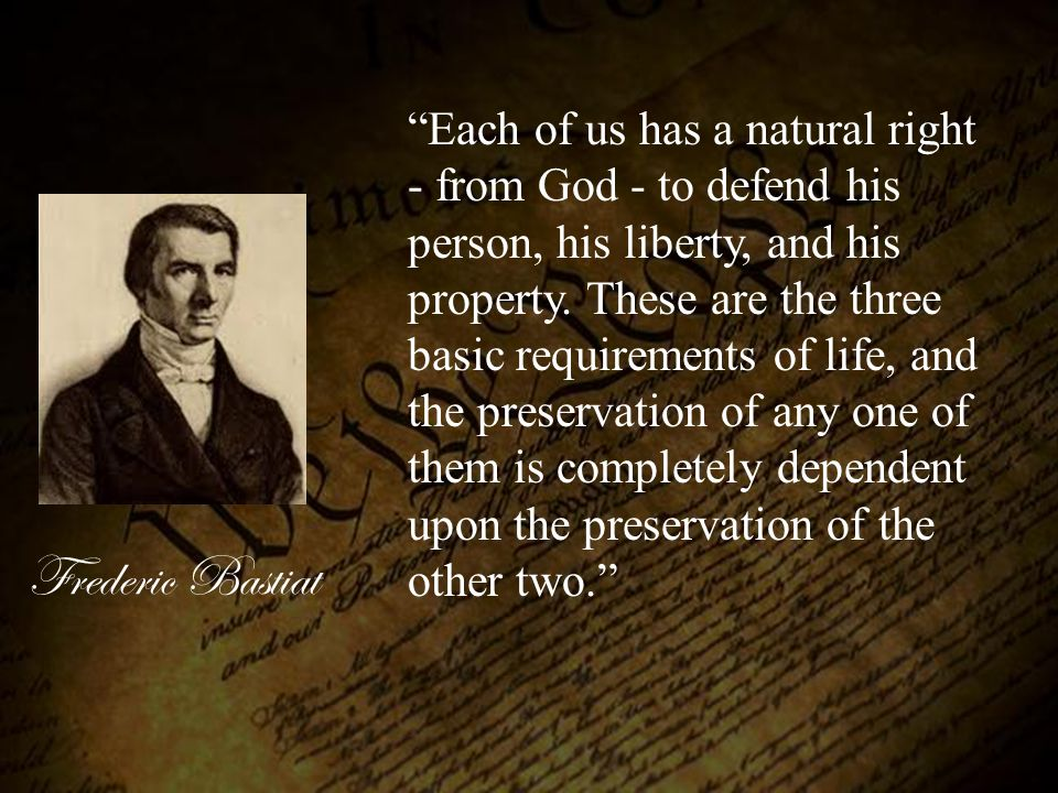 Each of us has a natural right - from God - to defend his person, his liberty, and his property. These are the three basic requirements of life, and the preservation of any one of them is completely dependent upon the preservation of the other two.