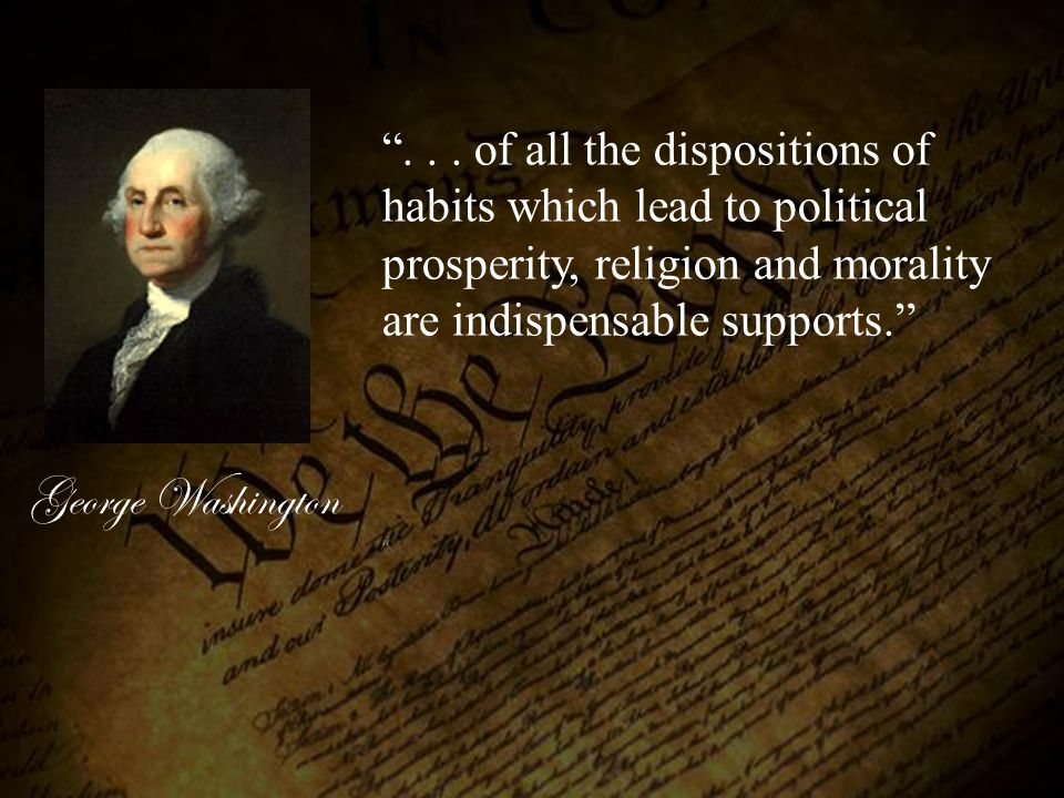 . . . of all the dispositions of habits which lead to political prosperity, religion and morality are indispensable supports.