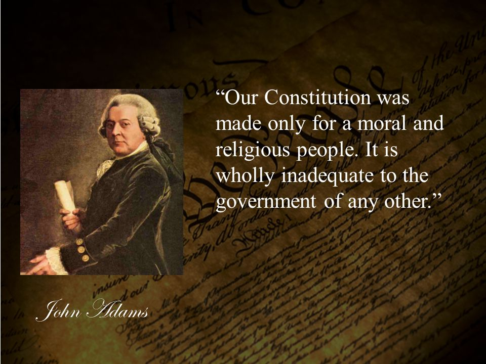 Our Constitution was made only for a moral and religious people
