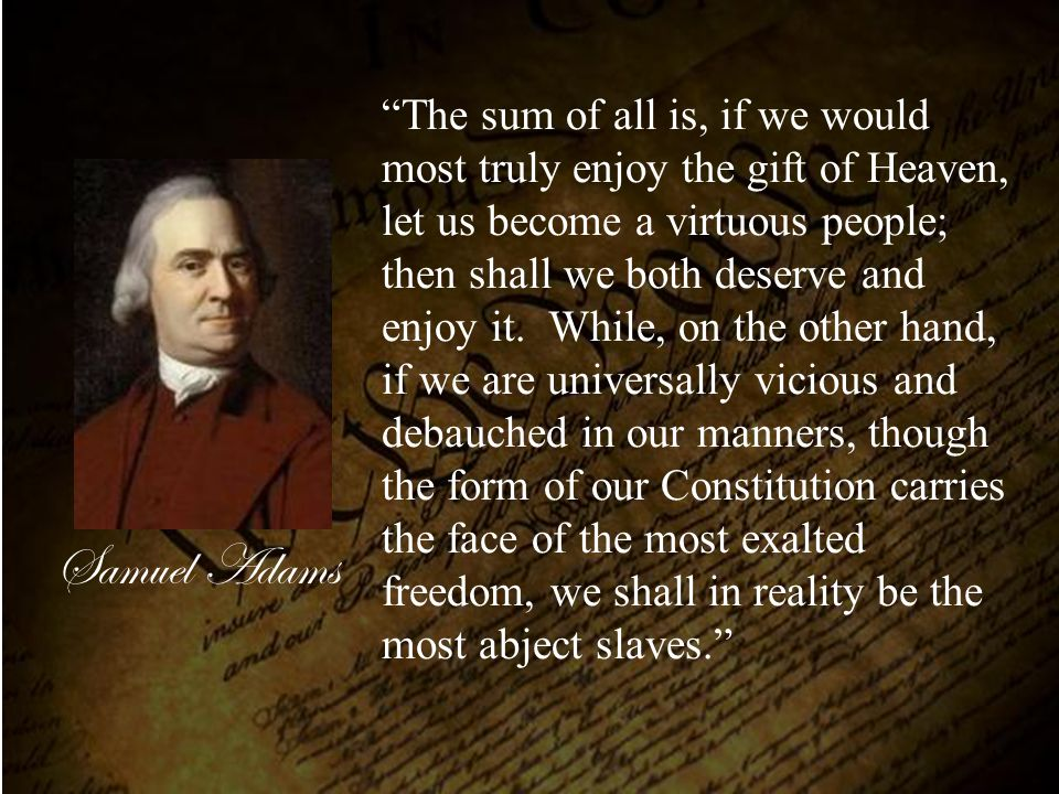 The sum of all is, if we would most truly enjoy the gift of Heaven, let us become a virtuous people; then shall we both deserve and enjoy it. While, on the other hand, if we are universally vicious and debauched in our manners, though the form of our Constitution carries the face of the most exalted freedom, we shall in reality be the most abject slaves.