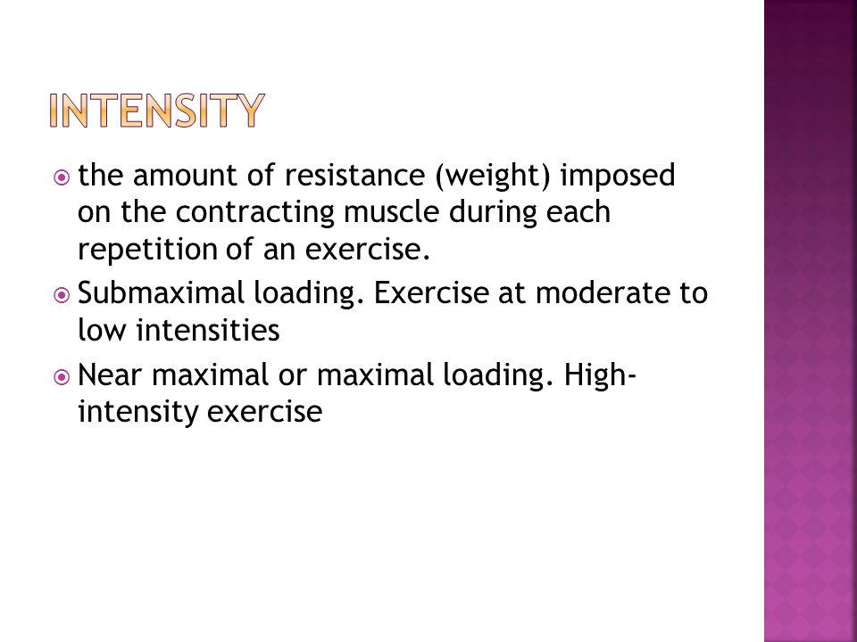 Intensity the amount of resistance (weight) imposed on the contracting muscle during each repetition of an exercise.