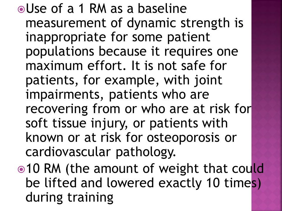 Use of a 1 RM as a baseline measurement of dynamic strength is inappropriate for some patient populations because it requires one maximum effort. It is not safe for patients, for example, with joint impairments, patients who are recovering from or who are at risk for soft tissue injury, or patients with known or at risk for osteoporosis or cardiovascular pathology.