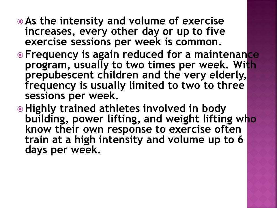 As the intensity and volume of exercise increases, every other day or up to five exercise sessions per week is common.